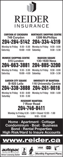 Reider Insurance (204-334-4319) - Display Ad - NORTHGATE SHOPPING CENTRECORYDON AT COCKBURN 1399 McPhillips749 Corydon 204-334-4319204-284-5142 Monday to Friday  9:30 - 8:00Monday to Friday  9:30 - 5:30 Saturday  9:30 - 5:30Saturday  10:00 - 4:00 MADISON SQUAREMUNROE SHOPPING CENTRE 204-885-3200204-663-3881 Monday to Friday  9:30 - 8:00Monday to Friday 9:30 - 5:30 Saturday  9:30 - 5:30Saturday 10:00 - 4:00 GARDEN CITY SQUARE UNIVERSITY OF MANITOBA B-925 Leila 116 University Centre www.reider.ca Monthly Payment Plans Driver Licensing Outlet High Risk/Hard to Insure Accounts 204-338-3888204-261-9016 Monday to Friday  9:30 - 8:00 Monday to Friday  9:00 - 5:00 Saturday  9:30 - 5:30 ROSENORT MANITOBA 7 River Road 204-746-8411 Monday to Friday  8:30 - 5:00   Closed 12:00 - 1:00 Saturday  9:00 - 12:00 Home · Apartment · Cottage Condominium · Boat · Business 130-1630 Ness515 London Bond · Rental Properties