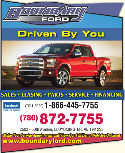 Boundary Ford Sales Ltd (780-872-7755) - Display Ad - Driven By You SALES   LEASING   PARTS   SERVICE   FINANCING (TOLL FREE) 1-866-445-7755 Find us on facebook (780) 872-7755 2502 - 50th Avenue, LLOYDMINSTER, AB T9V 2S3 Make Your Service Appointment and View Our Full List of Vehicles Online at www.boundaryford.com FORD