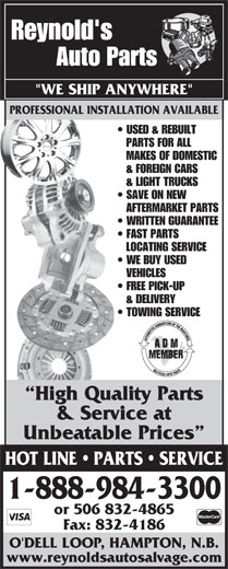 """Reynold's Auto Salvage (1-888-587-2683) - Display Ad - AFTERMARKET PARTS WRITTEN GUARANTEE FAST PARTS LOCATING SERVICE WE BUY USED VEHICLES FREE PICK-UP & DELIVERY TOWING SERVICE High Quality Parts & Service at Unbeatable Prices HOT LINE   PARTS   SERVICE 1-888-984-3300 or 506 832-4865 Fax: 832-4186 O'DELL LOOP, HAMPTON, N.B. www.reynoldsautosalvage.com Reynold's Auto Parts PROFESSIONAL INSTALLATION AVAILABLE """"WE SHIP ANYWHERE"""" PROFESSIONAL INSTALLATION AVAILABLE USED & REBUILT PARTS FOR ALL MAKES OF DOMESTIC & FOREIGN CARS & LIGHT TRUCKS SAVE ON NEW"""