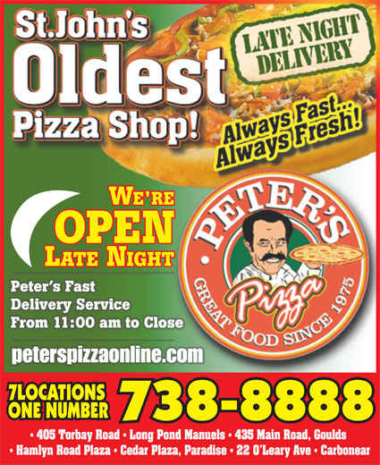 Peter's Pizza (709-738-8888) - Annonce illustrée======= - 7LOCATIONS ONE NUMBER 738-8888 405 Torbay Road   Long Pond Manuels   435 Main Road, Goulds Hamlyn Road Plaza   Cedar Plaza, Paradise   22 O Leary Ave   Carbonear From 11:00 am to Close Delivery Service peterspizzaonline.com Peter s Fast