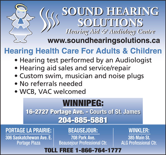 Sound Hearing Solutions (204-885-5881) - Display Ad - Hearing Aid & Audiology Centre www.soundhearingsolutions.ca Hearing Health Care For Adults & Children Hearing test performed by an Audiologist Hearing aid sales and service/repair Custom swim, musician and noise plugs No referrals needed WCB, VAC welcomed WINNIPEG: 16-2727 Portage Ave. - Courts of St. James 204-885-5881 PORTAGE LA PRAIRIE: BEAUSEJOUR: WINKLER: 306 Saskatchewan Ave. E. 708 Park Ave. 385 Main St. Portage Plaza Beausejour Professional Ctr. ALG Professional Ctr. TOLL FREE 1-866-764-1777