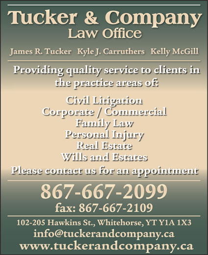 Tucker & Company (867-667-2099) - Annonce illustrée======= - James R. Tucker   Kyle J. Carruthers   Kelly McGillJames R. Tucker   Kyle J. Carruthers   Kelly McGill Providing quality service to clients in the practice areas of: Civil Litigation Corporate / Commercial Family Law Personal Injury Real Estate Wills and Estates Please contact us for an appointment 867-667-2099