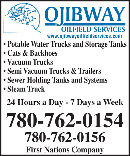Ojibway Oilfield Services Ltd (780-743-0668) - Annonce illustrée======= - www.ojibwayoilfieldservices.com Potable Water Trucks and Storage Tanks Cats & Backhoes Vacuum Trucks Semi Vacuum Trucks & Trailers Sewer Holding Tanks and Systems Steam Truck 24 Hours a Day - 7 Days a Week 780-762-0154 780-762-0156 First Nations Company
