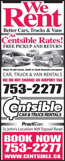 Centsible Car Sales (709-753-2277) - Display Ad - We Rent Better Cars, Trucks & Vans At Centsible Rates! FREE PICKUP AND RETURN Major Credit Cards, Debit or Cash Deposits Accepted CAR, TRUCK & VAN RENTALS WE DO NOT CHARGE AN AIRPORT TAX 753-2277 St.John s Location 909 Topsail Road BOOK NOW 753-2277 WWW.CENTSIBLE.CA