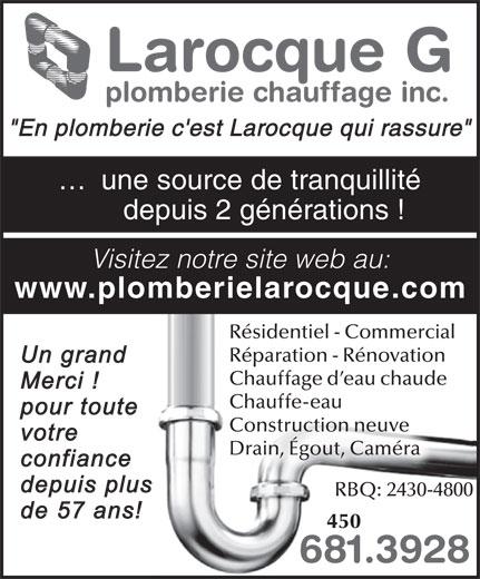 """Larocque G Plomberie & Chauffage Inc (450-681-3928) - Annonce illustrée======= - Larocque G plomberie chauffage inc. """"En plomberie c'est Larocque qui rassure"""" ...  une source de tranquillité depuis 2 générations ! Visitez notre site web au: www.plomberielarocque.com Résidentiel - Commercial Réparation - Rénovation Chauffage d eau chaude Chauffe-eau Construction neuve Drain, Égout, Caméra RBQ: 2430-4800 450 681.3928"""