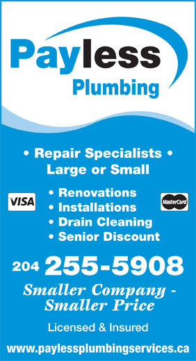 Payless Plumbing (204-255-5908) - Display Ad - lessPay Large or Small 204 Installations Senior Discount Drain Cleaning Renovations Plumbing Repair Specialists 255-5908 Smaller Company - Smaller Price Licensed & Insured www.paylessplumbingservices.ca