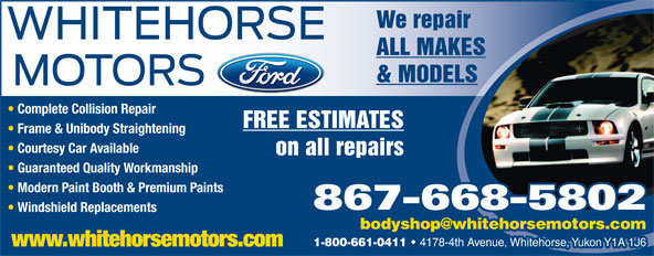 Whitehorse Motors Ltd (867-668-5802) - Annonce illustrée======= - 867-668-5802 Windshield Replacements 1-800-661-0411 4178-4th Avenue, Whitehorse, Yukon Y1A 1J6 www.whitehorsemotors.com Courtesy Car Available on all repairs Guaranteed Quality Workmanship Modern Paint Booth & Premium Paints We repair ALL MAKES & MODELS Complete Collision Repair FREE ESTIMATES Frame & Unibody Straightening