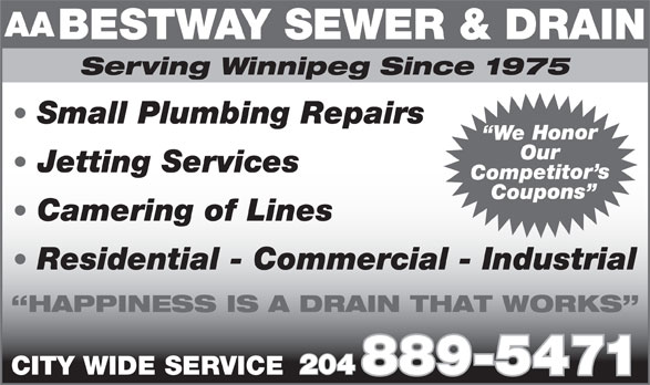 Bestway Sewer & Drain Service (204-889-5471) - Display Ad - AA BESTWAY SEWER & DRAIN Serving Winnipeg Since 1975 Small Plumbing Repairs e Honor Our Jetting Services Competito Coupons Camering of Lines Residential - Commercial - Industrial HAPPINESS IS A DRAIN THAT WORKS 204 889-5471 CITY WIDE SERVICE AA BESTWAY SEWER & DRAIN Serving Winnipeg Since 1975 Small Plumbing Repairs e Honor Our Jetting Services Competito Coupons Camering of Lines Residential - Commercial - Industrial HAPPINESS IS A DRAIN THAT WORKS 204 889-5471 CITY WIDE SERVICE