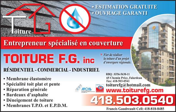 Toiture F G (418-503-0540) - Annonce illustrée======= - Membranes T.P.O. et E.P.D.M. ESTIMATION GRATUITE Francis Gaudreault Cell: 418-818-8485 oiture Entrepreneur spécialisé en couverture » Fier de réaliserFi OUVRAGE GARANTI la toiture d un projetla TOITURE F.G. inc d envergure régionale. RÉSIDENTIEL - COMMERCIAL - INDUSTRIEL RBQ : 8356-5630-11 65 Chemin Price, Falardeau Membrane élastomère Fax: 418-503-0541 Spécialité toit plat et pente Réparation générale Recommandé www.toiturefg.com Bardeaux d asphalte Déneigement de toiture 418.503.0540