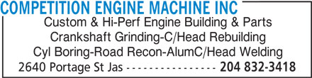 Competition Engine Machine Inc (204-832-3418) - Display Ad - Custom & Hi-Perf Engine Building & Parts Crankshaft Grinding-C/Head Rebuilding Cyl Boring-Road Recon-AlumC/Head Welding 2640 Portage St Jas ---------------- 204 832-3418 COMPETITION ENGINE MACHINE INC