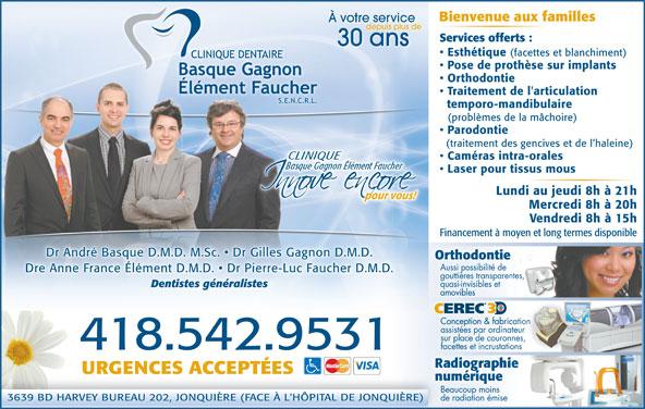 Clinique Dentaire Basque Gagnon Élément, FaucherS E N R L (418-542-9531) - Annonce illustrée======= - Bienvenue aux familles À votre service depuis plus de Services offerts : 30 ans Esthétique (facettes et blanchiment) Pose de prothèse sur implants Orthodontie Traitement de l'articulation temporo-mandibulaire (problèmes de la mâchoire) Parodontie (traitement des gencives et de l haleine) Caméras intra-orales Laser pour tissus mous Lundi au jeudi 8h à 21h pour vous!pour vous! Mercredi 8h à 20h Vendredi 8h à 15h Financement à moyen et long termes disponible Dr André Basque D.M.D. M.Sc.   Dr Gilles Gagnon D.M.D. OrthodontietieonthodOr Aussi possibilité de Dre Anne France Élément D.M.D.   Dr Pierre-Luc Faucher D.M.D.ément D.M.D.   Dr Pierre .Dre Anne France Él-Luc Faucher D.M.D gouttières transparentes, quasi-invisibles et Dentistes généralistes amoviblesamovibles CEREC Conception & fabricationConception & fabrica assistées par ordinateur sur place de couronnes, facettes et incrustations .418.542.9531 URGENCES ACCEPTÉES numériqueriquenumé Beaucoup moins 3639 BD HARVEY BUREAU 202, JONQUIÈRE (FACE À L'HÔPITAL DE JONQUIÈRE)NQUIÈRE) de radiation émise