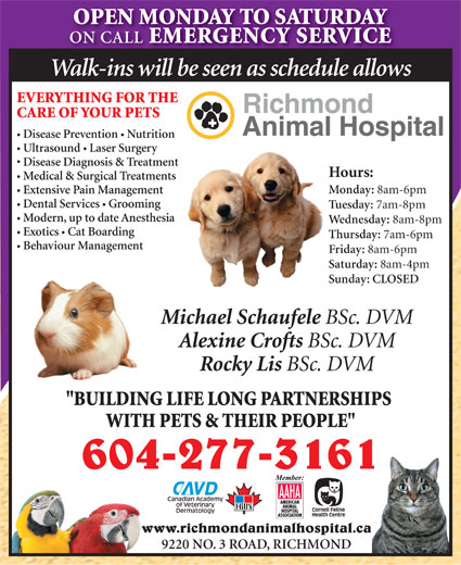 """Richmond Animal Hospital Ltd (604-277-3161) - Display Ad - ON CALL EMERGENCY SERVICE Walk-ins will be seen as schedule allows EVERYTHING FOR THE CARE OF YOUR PETS Disease Prevention  Nutrition Ultrasound  Laser Surgery Disease Diagnosis & Treatment Hours: Medical & Surgical Treatments Monday: 8am-6pm OPEN MONDAY TO SATURDAY Extensive Pain Management Dental Services Grooming Tuesday: 7am-8pm Modern, up to date Anesthesia Wednesday: 8am-8pm Exotics  Cat Boarding Thursday: 7am-6pm Behaviour Management Friday: 8am-6pm Saturday: 8am-4pm Sunday: CLOSED Michael Schaufele BSc. DVM Alexine Crofts BSc. DVM Rocky Lis BSc. DVM """"BUILDING LIFE LONG PARTNERSHIPS WITH PETS & THEIR PEOPLE"""" 604-277-3161 www.richmondanimalhospital.ca 9220 NO. 3 ROAD, RICHMOND"""