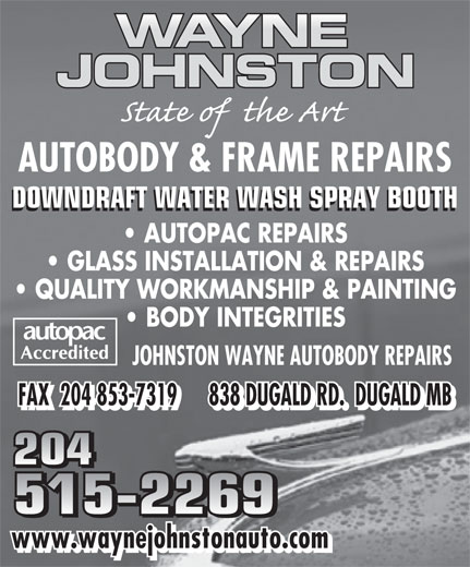 Wayne Johnston Autobody Repairs (204-853-2038) - Display Ad - AUTOPAC REPAIRS GLASS INSTALLATION & REPAIRS QUALITY WORKMANSHIP & PAINTING BODY INTEGRITIES JOHNSTON WAYNE AUTOBODY REPAIRS FAX  204 853-7319      838 DUGALD RD.  DUGALD MB 204 515-2269 www.waynejohnstonauto.com AUTOBODY & FRAME REPAIRS DOWNDRAFT WATER WASH SPRAY BOOTH