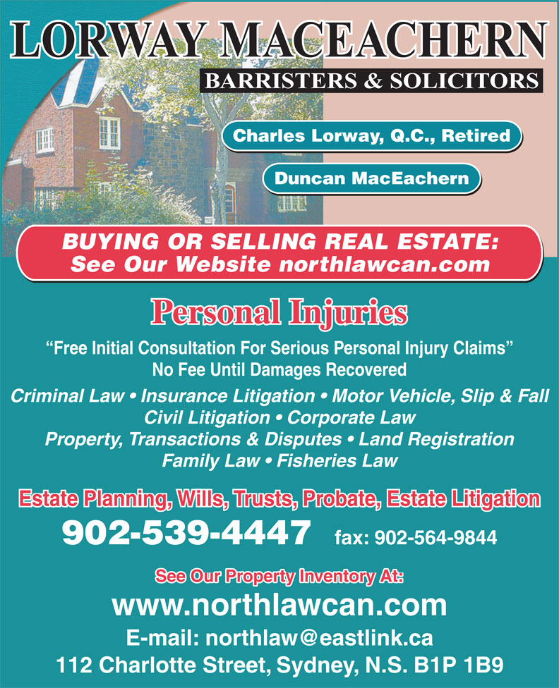 Lorway MacEachern (902-539-4447) - Annonce illustrée======= - Charles Lorway, Q.C., Retired Duncan MacEachern BUYING OR SELLING REAL ESTATE: See Our Website northlawcan.com Personal Injuries Free Initial Consultation For Serious Personal Injury Claims No Fee Until Damages Recovered Criminal Law   Insurance Litigation   Motor Vehicle, Slip & Fall Civil Litigation   Corporate Law Property, Transactions & Disputes   Land Registration Family Law   Fisheries Law Estate Planning, Wills, Trusts, Probate, Estate Litigation 902-539-4447 fax: 902-564-9844 See Our Property Inventory At: www.northlawcan.com 112 Charlotte Street, Sydney, N.S. B1P 1B9
