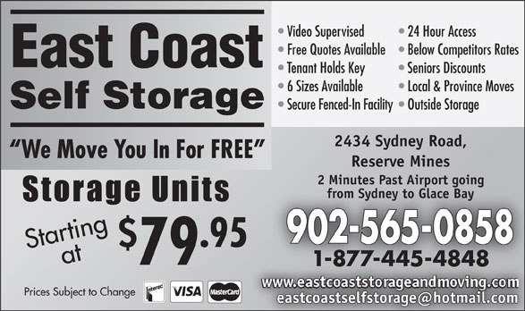 East Coast Self-Storage (902-565-0858) - Display Ad - Video Supervised 24 Hour Access Free Quotes Available  Below Competitors Rates East Coast Tenant Holds Key Seniors Discounts 6 Sizes Available Local & Province Moves Self Storage Secure Fenced-In Facility  Outside Storage 2434 Sydney Road, We Move You In For FREE Reserve Mines 2 Minutes Past Airport going from Sydney to Glace Bay 902-565-0858 .95 Startingat 79 1-877-445-4848 Prices Subject to Change