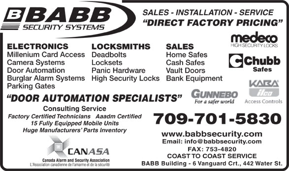 Babb Lock & Safe Co Ltd (709-753-7150) - Display Ad - Consulting Service Factory Certified Technicians   Aaadm Certified 709-701-5830 15 Fully Equipped Mobile Units Huge Manufacturers  Parts Inventory www.babbsecurity.com FAX: 753-4820 COAST TO COAST SERVICE BABB Building - 6 Vanguard Crt., 442 Water St. SALES - INSTALLATION - SERVICE DIRECT FACTORY PRICING ELECTRONICS LOCKSMITHS SALES Millenium Card Access Deadbolts Home Safes Camera Systems Locksets Cash Safes Door Automation Panic Hardware Vault Doors Burglar Alarm Systems High Security Locks Bank Equipment Parking Gates DOOR AUTOMATION SPECIALISTS