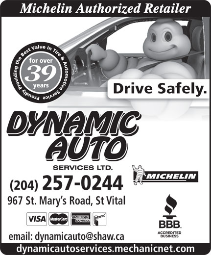 Dynamic Auto Services Ltd-Authorized Michelin Retailer (204-257-0244) - Display Ad - Michelin Authorized Retailer 39 Drive Safely. (204) 257-0244 967 St. Mary s Road, St Vital dynamicautoservices.mechanicnet.com Michelin Authorized Retailer 39 Drive Safely. (204) 257-0244 967 St. Mary s Road, St Vital dynamicautoservices.mechanicnet.com