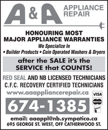 A & A Appliance Repair (506-674-1385) - Display Ad - 695 GEORGE ST. WEST, OFF CATHERWOOD ST. HONOURING MOST MAJOR APPLIANCE WARRANTIES We Specialize In Builder Products   Coin Operated Washers & Dryers after the SALE it s the SERVICE that COUNTS! RED SEAL AND NB LICENSED TECHNICIANS www.aaappliancerepair.ca C.F.C. RECOVERY CERTIFIED TECHNICIANS 674-1385