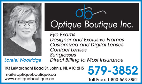 Optique Boutique (709-579-3852) - Annonce illustrée======= - Designer and Exclusive Frames Customized and Digital Lenses Contact Lenses Sunglasses Direct Billing to Most Insurance Lorelei Woolridge 193 LeMarchant Road St. John s, NL A1C 2H5 579-3852 www.optiqueboutique.ca Toll Free: 1-800-563-3852 Eye Exams