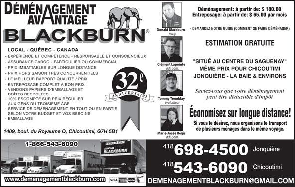 """Déménagement Avantage Blackburn Inc (418-543-6090) - Annonce illustrée======= - Déménagement: à partir de: $ 180.00 Entreposage: à partir de: $ 65.00 par mois AV NTAGE - DEMANDEZ NOTRE GUIDE (COMMENT SE FAIRE DÉMÉNAGER) Donald Blackburn p.d.g. ESTIMATION GRATUITE LOCAL - QUÉBEC - CANADA - EXPÉRIENCE ET COMPÉTENCE - RESPONSABLE ET CONSCIENCIEUX - ASSURANCE CARGO - PARTICULIER OU COMMERCIAL """"SITUÉ AU CENTRE DU SAGUENAY"""" Clément Lapointe - PRIX IMBATTABLES SUR LONGUE DISTANCE adj. adm. MÊME PRIX POUR CHICOUTIMI - PRIX HORS SAISON TRÈS CONCURRENTIELS JONQUIÈRE - LA BAIE & ENVIRONS - LE MEILLEUR RAPPORT QUALITÉ / PRIX - ENTREPOSAGE COMPLET À BON PRIX 32 - VENDONS PAPIERS D'EMBALLAGE ET Saviez-vous que votre déménagement BOÎTES RECYCLÉES. peut être déductible d'impôt Tommy Tremblay - 10% ESCOMPTE SUR PRIX RÉGULIER évaluateur AUX GENS DU TROISIÈME ÂGE - SERVICE DE DÉMÉNAGEMENT EN TOUT OU EN PARTIE SELON VOTRE BUDGET ET VOS BESOINS Économisez sur longue distance! - EMBALLAGE Si vous le désirez, nous organisons le transport de plusieurs ménages dans le même voyage. 1409, boul. du Royaume O, Chicoutimi, G7H 5B1 Marie-Josée Régis adj. adm. 1-866-543-6090 418 Jonquière 418 Chicoutimi www.demenagementblackburn.com"""