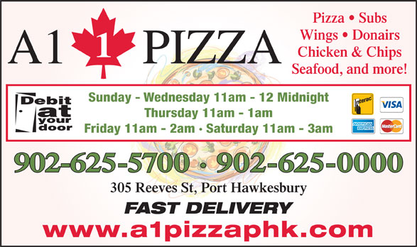 A1 Pizza (902-625-0000) - Annonce illustrée======= - Pizza   Subs Wings   Donairs Chicken & Chips A1 PIZZA Seafood, and more! Sunday - Wednesday 11am - 12 Midnight Thursday 11am - 1am Friday 11am - 2am · Saturday 11am - 3am 902-625-5700 · 902-625-0000 305 Reeves St, Port Hawkesbury FAST DELIVERY www.a1pizzaphk.com