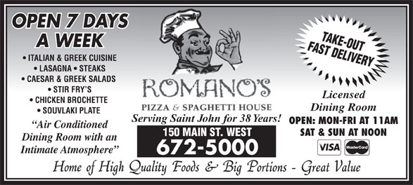 Romano's Pizza & Spaghetti House (506-672-5000) - Annonce illustrée======= - Licensed CHICKEN BROCHETTE CAESAR & GREEK SALADS LASAGNA   STEAKS STIR FRY S ITALIAN & GREEK CUISINE A WEEK SOUVLAKI PLATE Dining Room OPEN 7 DAYS Serving Saint John for 38 Years! OPEN: MON-FRI AT 11AM Air Conditioned SAT & SUN AT NOON 150 MAIN ST. WEST Dining Room with an Intimate Atmosphere 672-5000