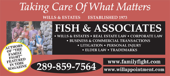 Fish & Associates Professional Corporation (905-881-1500) - Display Ad - WILLS & ESTATES ESTABLISHED 1973 FISH & ASSOCIATES WILLS & ESTATES   REAL ESTATE LAW   CORPORATE LAW BUSINESS & COMMERCIAL TRANSACTIONS LITIGATION   PERSONAL INJURY AUTHORS ELDER LAW   TRADEMARKS OF  THE FAMILY FIGHT FEATUREDIN TIME www.familyfight.com 289-859-7564 MAGAZINE www.willappointment.com