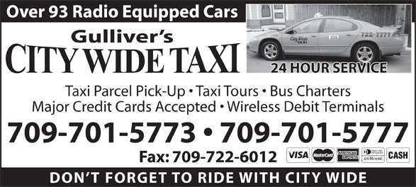 City Wide Taxi (709-722-0003) - Annonce illustrée======= - Over 93 Radio Equipped Cars Gulliver s 24 HOUR SERVICE Taxi Parcel Pick-Up   Taxi Tours   Bus Charters Major Credit Cards Accepted   Wireless Debit Terminals 709-701-5773   709-701-5777 Fax: 709-722-6012 DON T FORGET TO RIDE WITH CITY WID