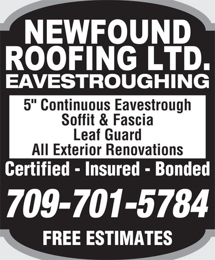 "Newfound Roofing Ltd (709-726-5325) - Display Ad - EAVESTROUGHING 5"" Continuous Eavestrough Soffit & Fascia Leaf Guard All Exterior Renovations Certified - Insured - BondedCertified  Insured  Bonded 709-701-5784 FREE ESTIMATESFREEESTIMATES"