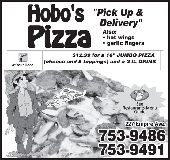 "Hobo's Pizza (709-753-9486) - Annonce illustrée======= - ""Pick Up & Delivery"" Also: hot wings garlic fingers $12.99 for a 16  JUMBO PIZZA (cheese and 5 toppings) and a 2 lt. DRINK At Your Door 227 Empire Ave. 753-9486 753-9491"