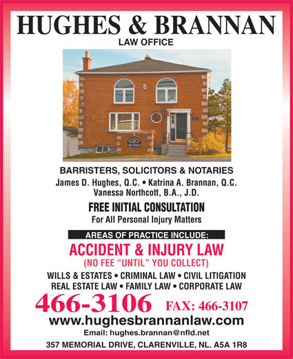 Hughes & Brannan (709-466-3106) - Display Ad - HUGHES & BRANNAN LAW OFFICE BARRISTERS, SOLICITORS & NOTARIES James D. Hughes, Q.C.   Katrina A. Brannan, Q.C. Vanessa Northcott, B.A., J.D. FREE INITIAL CONSULTATION For All Personal Injury Matters AREAS OF PRACTICE INCLUDE: ACCIDENT & INJURY LAW (NO FEE  UNTIL  YOU COLLECT) WILLS & ESTATES   CRIMINAL LAW   CIVIL LITIGATION REAL ESTATE LAW   FAMILY LAW   CORPORATE LAW FAX: 466-3107 466-3106 www.hughesbrannanlaw.com 357 MEMORIAL DRIVE, CLARENVILLE, NL. A5A 1R8