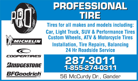 Professional Tire Ltd (709-256-2600) - Display Ad - TIRE Tires for all makes and models including: Car, Light Truck, SUV & Performance Tires Custom Wheels, ATV & Motorcycle Tires Installation, Tire Repairs, Balancing 24 Hr Roadside Service 287-3011 1-855-274-0311 56 McCurdy Dr., Gander PROFESSIONAL
