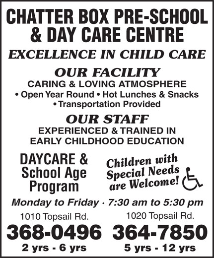 Chatter Box Pre-School & Day Care Centre (709-368-0496) - Annonce illustrée======= - & DAY CARE CENTRE EXCELLENCE IN CHILD CARE OUR FACILITY CARING & LOVING ATMOSPHERE Open Year Round   Hot Lunches & Snacks CHATTER BOX PRE-SCHOOL Transportation Provided OUR STAFF EXPERIENCED & TRAINED IN EARLY CHILDHOOD EDUCATION DAYCARE & Children with School Age Special Needs are Welcome! Program Monday to Friday · 7:30 am to 5:30 pm 1020 Topsail Rd. 1010 Topsail Rd. 368-0496 364-7850 2 yrs - 6 yrs 5 yrs - 12 yrs