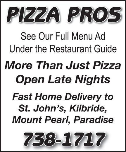 Pizza Pros (709-738-1717) - Display Ad - PIZZA PROS More Than Just Pizza Open Late Nights Fast Home Delivery to St. John s, Kilbride, Mount Pearl, Paradise 738-1717