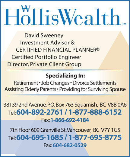 HollisWealth (604-892-5131) - Annonce illustrée======= - David Sweeney Investment Advisor & CERTIFIED FINANCIAL PLANNER Certified Portfolio Engineer Director, Private Client Group Specializing In: Retirement   Job Changes   Divorce Settlements Assisting Elderly Parents   Providing for Surviving Spouse 38139 2nd Avenue, P.O. Box 763 Squamish,  BC  V8B 0A6 Tel: 604-892-2761 / 1-877-888-6152 Fax: 1-866-692-4184 7th Floor 609 Granville St. Vancouver,  BC  V7Y 1G5 Tel: 604-695-1685 / 1-877-695-8775 Fax: 604-682-0529
