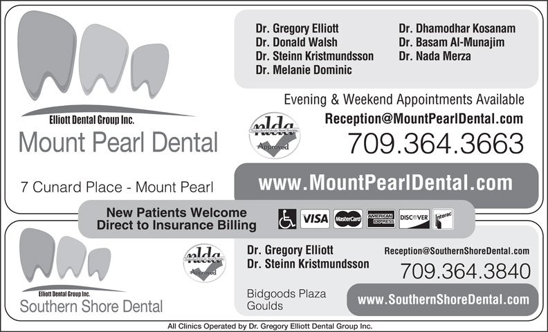 Mount Pearl Dental (709-364-3663) - Annonce illustrée======= - Dr. Gregory Elliott Dr. Dhamodhar Kosanam Dr. Donald Walsh Dr. Basam Al-Munajim Dr. Steinn Kristmundsson Dr. Nada Merza Dr. Melanie Dominic Evening & Weekend Appointments Available Mount Pearl Dental 709.364.3663 www.MountPearlDental.com 7 Cunard Place - Mount Pearl New Patients Welcome Direct to Insurance Billing Dr. Gregory Elliott Dr. Steinn Kristmundsson 709.364.3840 Bidgoods Plaza www.SouthernShoreDental.com Goulds Southern Shore Dental All Clinics Operated by Dr. Gregory Elliott Dental Group Inc.