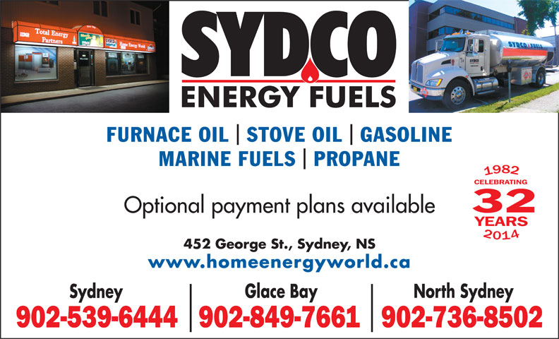 Sydco Fuels Limited (902-539-6444) - Display Ad - 452 George St., Sydney, NS www.homeenergyworld.ca Glace Bay North Sydney Sydney 902-539-6444902-849-7661902-736-8502 FURNACE OIL  STOVE OIL  GASOLINE MARINE FUELS  PROPANE 32 Optional payment plans available