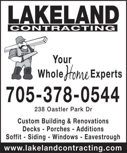Lakeland Contracting (705-378-0544) - Display Ad - CONTRACTING Your Whole Experts 705-378-0544 238 Oastler Park Dr Custom Building & Renovations Decks - Porches - Additions Soffit - Siding - Windows - Eavestrough www.lakelandcontracting.com LAKELAND