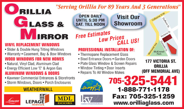 "Orillia Glass & Mirror Ltd (705-325-5441) - Display Ad - ""Serving Orillia For 89 Years And 3 Generations"" ORILLIA OPEN DAILY Visit Our UNTIL 5:30 PM Showroom SAT. TILL NOON GLASS & Free EstimatesLow PricesCALL US! IRROR Natural, Vinyl Clad, Aluminum Clad ORILLIA Window Tinting   Door Inserts Energy Efficient Low ""E"" & Argon Gas (OFF MEMORIAL AVE) Repairs To All Window Makes ALUMINUM WINDOWS & DOORS Kawneer Commercial Entrances & Storefronts 705- Storm Windows, Doors   Porch Enclosures 325-5441 WEATHERWALL 1-888-771-1178 Fax: 705-325-1259 LEPAGE www.orilliaglass.com IRROR VINYL REPLACEMENT WINDOWS n St. Slider & Double Hung Tilting Windows PROFESSIONAL INSTALLATION OF: McKinnell Park Memorial Ave Victoria St.Dufferin St.Dunedin St.Colborne St WDunedi Warranty   Casement, Bay & Bow Windows Thermopane Replacement Glass Steel Entrance Doors   Garden Doors WOOD WINDOWS FOR NEW HOMES 177 VICTORIA ST. Plate Glass Window & Screen Repairs"