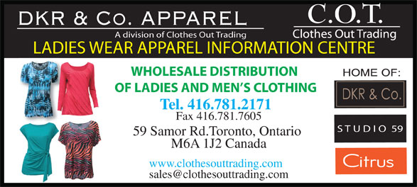Clothes Out Trading (416-781-2171) - Display Ad - DKR & Co. APPAREL A division of Clothes Out Trading LADIES WEAR APPAREL INFORMATION CENTRE WHOLESALE DISTRIBUTION OF LADIES AND MEN S CLOTHING Tel. 416.781.2171 Fax 416.781.7605 S T U D I O  59 59 Samor Rd.Toronto, Ontario M6A 1J2 Canada www.clothesouttrading.com DKR & Co. APPAREL A division of Clothes Out Trading LADIES WEAR APPAREL INFORMATION CENTRE WHOLESALE DISTRIBUTION OF LADIES AND MEN S CLOTHING Tel. 416.781.2171 Fax 416.781.7605 S T U D I O  59 59 Samor Rd.Toronto, Ontario M6A 1J2 Canada www.clothesouttrading.com