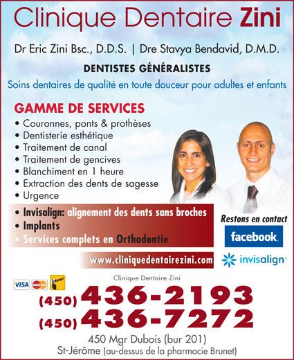 Clinique Dentaire Zini & Ass (450-436-2193) - Annonce illustrée======= - Dr Eric Zini Bsc., D.D.S. Dre Stavya Bendavid, D.M.D. DENTISTES GÉNÉRALISTES Soins dentaires de qualité en toute douceur pour adultes et enfants GAMME DE SERVICES Couronnes, ponts & prothèses Dentisterie esthétique Traitement de canal Traitement de gencives Blanchiment en 1 heure Extraction des dents de sagesse Urgence Invisalign: alignement des dents sans broches Restons en contact Implants Services complets en Orthodontie www.cliniquedentairezini.com Clinique Dentaire Zini 436-2193 (450) (450)436-7272 450 Mgr Dubois (bur 201) St-Jérôme (au-dessus de la pharmacie Brunet)