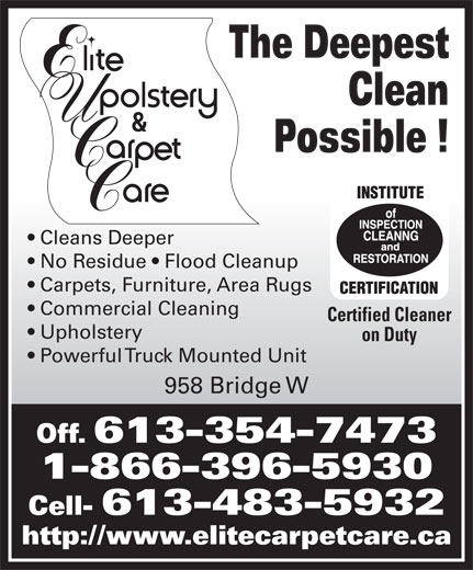 Elite Upholstery & Carpet Care (613-354-7473) - Display Ad - The Deepest Clean Possible ! Cleans Deeper No Residue   Flood Cleanup Carpets, Furniture, Area Rugs Commercial Cleaning Certified Cleaner Upholstery on Duty Powerful Truck Mounted Unit 958 Bridge W Off. 613-354-7473 1-866-396-5930 Cell- 613-483-5932 http://www.elitecarpetcare.ca