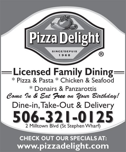 Pizza Delight (506-466-4147) - Annonce illustrée======= - * Pizza & Pasta * Chicken & Seafood * Donairs & Panzarottis Come In & Eat Free on Your Birthday! Dine-in, Take-Out & Delivery 506-321-0125 2 Milltown Blvd (St Stephen Wharf) CHECK OUT OUR SPECIALS AT: www.pizzadelight.com Licensed Family Dining