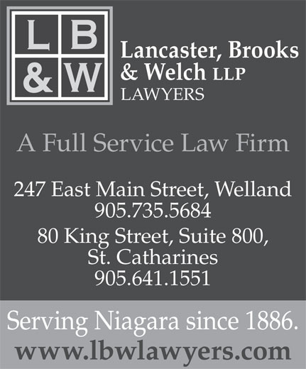 Lancaster Brooks & Welch (905-641-1551) - Annonce illustrée======= - Lancaster, Brooks & Welch LLP LAWYERS A Full Service Law Firm 247 East Main Street, Welland 905.735.5684 80 King Street, Suite 800, St. Catharines 905.641.1551 Serving Niagara since 1886. www.lbwlawyers.com