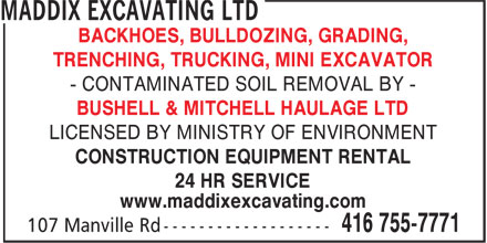 Maddix Excavating Ltd (416-755-7771) - Display Ad - - CONTAMINATED SOIL REMOVAL BY - BUSHELL & MITCHELL HAULAGE LTD LICENSED BY MINISTRY OF ENVIRONMENT BACKHOES, BULLDOZING, GRADING, TRENCHING, TRUCKING, MINI EXCAVATOR - CONTAMINATED SOIL REMOVAL BY - BUSHELL & MITCHELL HAULAGE LTD LICENSED BY MINISTRY OF ENVIRONMENT CONSTRUCTION EQUIPMENT RENTAL 24 HR SERVICE www.maddixexcavating.com BACKHOES, BULLDOZING, GRADING, TRENCHING, TRUCKING, MINI EXCAVATOR - CONTAMINATED SOIL REMOVAL BY - BUSHELL & MITCHELL HAULAGE LTD LICENSED BY MINISTRY OF ENVIRONMENT CONSTRUCTION EQUIPMENT RENTAL 24 HR SERVICE www.maddixexcavating.com CONSTRUCTION EQUIPMENT RENTAL 24 HR SERVICE www.maddixexcavating.com BACKHOES, BULLDOZING, GRADING, TRENCHING, TRUCKING, MINI EXCAVATOR - CONTAMINATED SOIL REMOVAL BY - BUSHELL & MITCHELL HAULAGE LTD LICENSED BY MINISTRY OF ENVIRONMENT CONSTRUCTION EQUIPMENT RENTAL 24 HR SERVICE www.maddixexcavating.com TRENCHING, TRUCKING, MINI EXCAVATOR BACKHOES, BULLDOZING, GRADING,