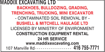 Maddix Excavating Ltd (416-755-7771) - Display Ad - BACKHOES, BULLDOZING, GRADING, TRENCHING, TRUCKING, MINI EXCAVATOR - CONTAMINATED SOIL REMOVAL BY - BUSHELL & MITCHELL HAULAGE LTD LICENSED BY MINISTRY OF ENVIRONMENT CONSTRUCTION EQUIPMENT RENTAL 24 HR SERVICE www.maddixexcavating.com BACKHOES, BULLDOZING, GRADING, TRENCHING, TRUCKING, MINI EXCAVATOR - CONTAMINATED SOIL REMOVAL BY - BUSHELL & MITCHELL HAULAGE LTD LICENSED BY MINISTRY OF ENVIRONMENT CONSTRUCTION EQUIPMENT RENTAL 24 HR SERVICE www.maddixexcavating.com BACKHOES, BULLDOZING, GRADING, TRENCHING, TRUCKING, MINI EXCAVATOR - CONTAMINATED SOIL REMOVAL BY - BUSHELL & MITCHELL HAULAGE LTD LICENSED BY MINISTRY OF ENVIRONMENT CONSTRUCTION EQUIPMENT RENTAL 24 HR SERVICE www.maddixexcavating.com BACKHOES, BULLDOZING, GRADING, TRENCHING, TRUCKING, MINI EXCAVATOR - CONTAMINATED SOIL REMOVAL BY - LICENSED BY MINISTRY OF ENVIRONMENT CONSTRUCTION EQUIPMENT RENTAL 24 HR SERVICE www.maddixexcavating.com BUSHELL & MITCHELL HAULAGE LTD