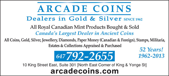 Arcade Coins (416-368-6655) - Display Ad - SINCE 1962 All Royal Canadian Mint Products Bought & Sold Canada s Largest Dealer in Ancient Coins All Coins, Gold, Silver, Jewellery, Diamonds, Paper Money (Canadian & Foreign), Stamps, Militaria, Estates & Collections Appraised & Purchased 52 Years! 1962-2013 647 792-2655 10 King Street East, Suite 301 [North East Corner of King & Yonge St]