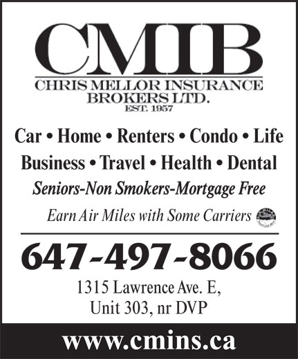 Chris Mellor Insurance Brokers Ltd (416-444-4405) - Display Ad - Business   Travel   Health   Dental Seniors-Non Smokers-Mortgage Free Earn Air Miles with Some Carriers 647-497-8066 1315 Lawrence Ave. E, Unit 303, nr DVP www.cmins.ca Car   Home   Renters   Condo   Life Car   Home   Renters   Condo   Life Business   Travel   Health   Dental Seniors-Non Smokers-Mortgage Free Earn Air Miles with Some Carriers 647-497-8066 1315 Lawrence Ave. E, Unit 303, nr DVP www.cmins.ca