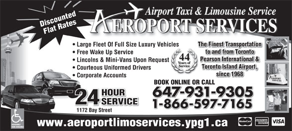 Aeroport Taxi & Limousine Service (416-255-2211) - Annonce illustrée======= - HOUR 647-931-9305 24 SERVICE 1-866-597-716518665977165 1172 Bay Street ACCESSIBLE www.aeroportlimoservices.ypg1.ca VANS AVAILABLE Toronto Island Airport, Airport Taxi & Limousine Service Discounted EROPORT SERVICES Flat Rates The Finest Transportation Large Fleet Of Full Size Luxury Vehicles to and from Toronto Free Wake Up Service 44 Pearson International & Lincolns & Mini-Vans Upon Request Courteous Uniformed Drivers since 1968 Corporate Accounts BOOK ONLINE OR CALLBOOK ONLINE OR CALL