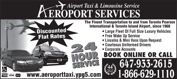 Aeroport Taxi & Limousine Service (416-255-2211) - Annonce illustrée======= - Airport Taxi & Limousine Service EROPORT SERVICES The Finest Transportation to and from Toronto Pearson International & Toronto Island Airport, since 1968 Large Fleet Of Full Size Luxury Vehicles Discounted Free Wake Up Service Flat Rates Lincolns & Mini Vans Upon Request Courteous Uniformed Drivers Corporate Accounts 24 HOURSERVICE24 HOURSERVICE BOOK ONLINE OR CALL 647-933-2615 44 www.aeroporttaxi.ypg5.com 1-866-629-1110